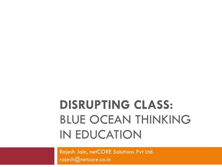 DISRUPTING CLASS:  BLUE OCEAN THINKING  IN EDUCATION Rajesh Jain, netCORE Solutions Pvt Ltd.  [email_address]