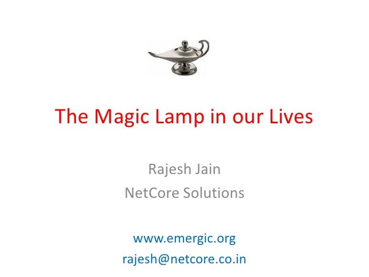 The Magic Lamp in our Lives            Rajesh Jain        NetCore Solutions           www.emergic.org        rajesh@netcor...