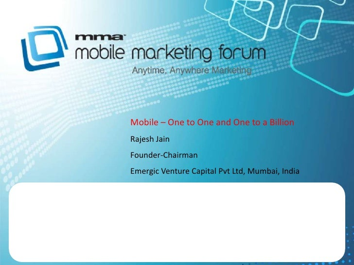 Mobile – One to One and One to a Billion<br />Rajesh Jain<br />Founder-Chairman<br />Emergic Venture Capital Pvt Ltd, Mumb...