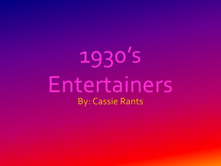 1930's Entertainers   By: Cassie Rants