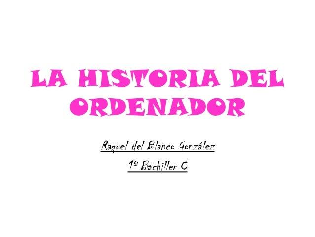 LA HISTORIA DEL ORDENADOR Raquel del Blanco González 1º Bachiller C