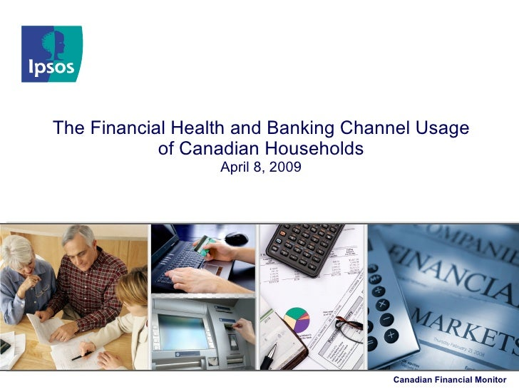 The Financial Health and Banking Channel Usage             of Canadian Households                   April 8, 2009         ...