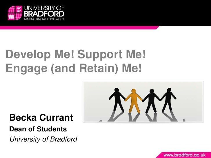 Develop Me! Support Me! Engage (and Retain) Me! <br />Becka Currant <br />Dean of Students<br />University of Bradford <br />