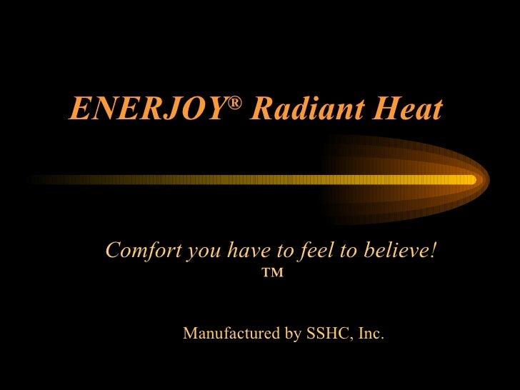 ENERJOY ®  Radiant Heat <ul><li>Comfort you have to feel to believe!™ </li></ul><ul><ul><li>Manufactured by SSHC, Inc. </l...