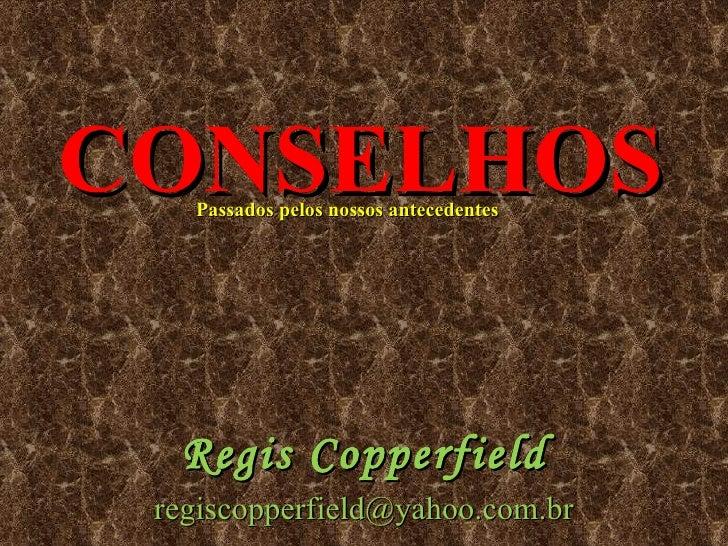 CONSELHOS Passados pelos nossos antecedentes  Regis Copperfield [email_address]