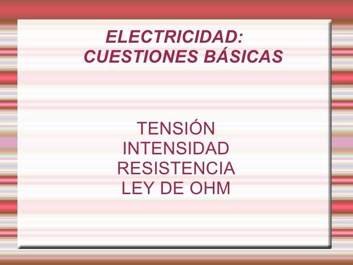ELECTRICIDAD:  CUESTIONES BÁSICAS TENSIÓN INTENSIDAD RESISTENCIA LEY DE OHM