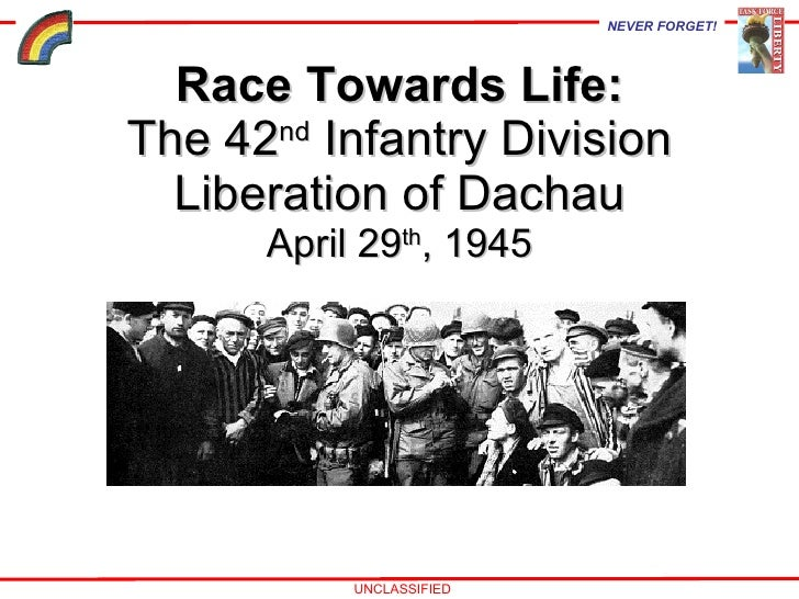 Race Towards Life: The 42 nd  Infantry Division Liberation of Dachau April 29 th , 1945