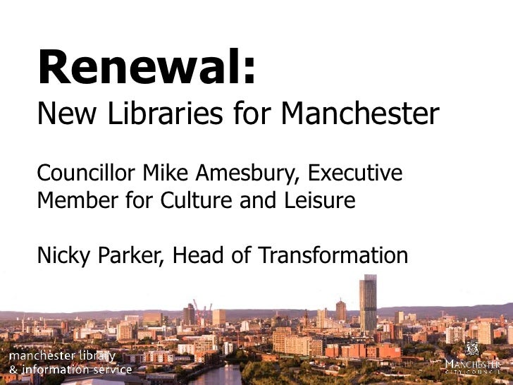 Renewal:<br />New Libraries for Manchester<br />Councillor Mike Amesbury, Executive Member for Culture and Leisure <br />N...