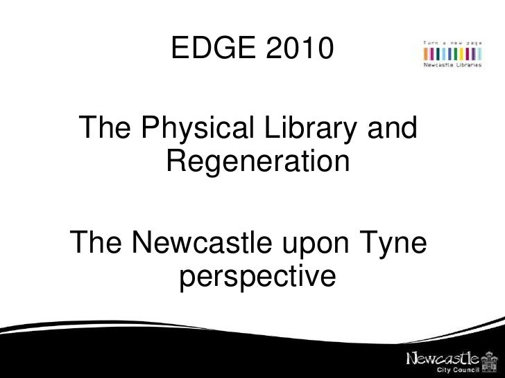 EDGE 2010<br />The Physical Library and Regeneration<br />The Newcastle upon Tyne perspective<br />
