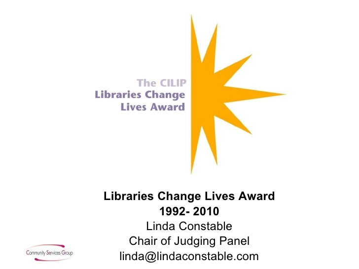 Libraries Change Lives Award 1992- 2010 Linda Constable Chair of Judging Panel [email_address]