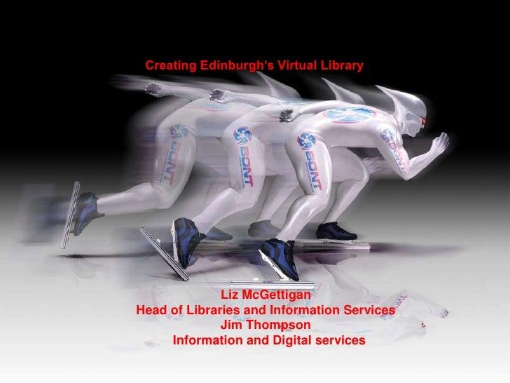 Creating Edinburgh's Virtual Library                   Liz McGettigan Head of Libraries and Information Services          ...