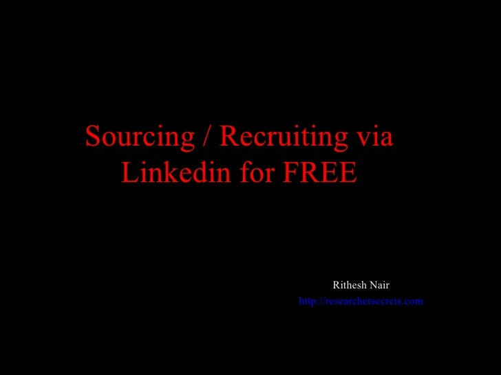 Sourcing / Recruiting via Linkedin for FREE Rithesh Nair http://researchersecrets.com