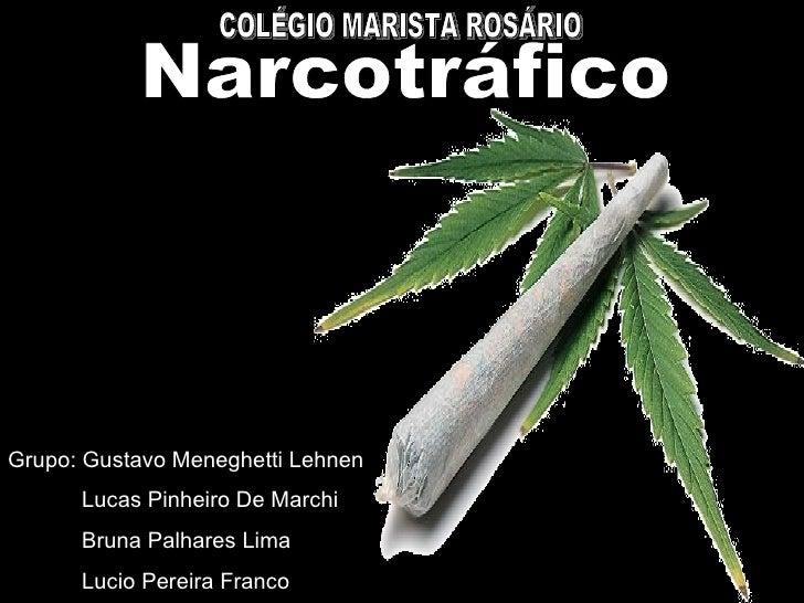 Grupo: Gustavo Meneghetti Lehnen Lucas Pinheiro De Marchi Bruna Palhares Lima Lucio Pereira Franco Narcotráfico COLÉGIO MA...