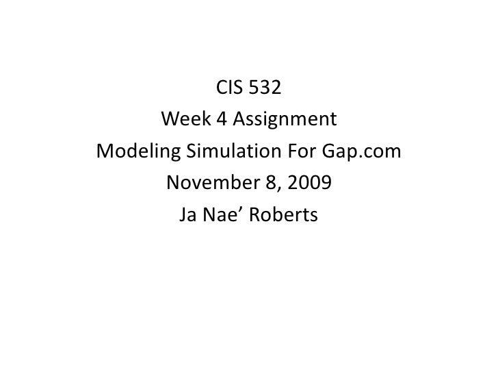 CIS 532<br />Week 4 Assignment<br />Modeling Simulation For Gap.com<br />November 8, 2009<br />Ja Nae' Roberts<br />