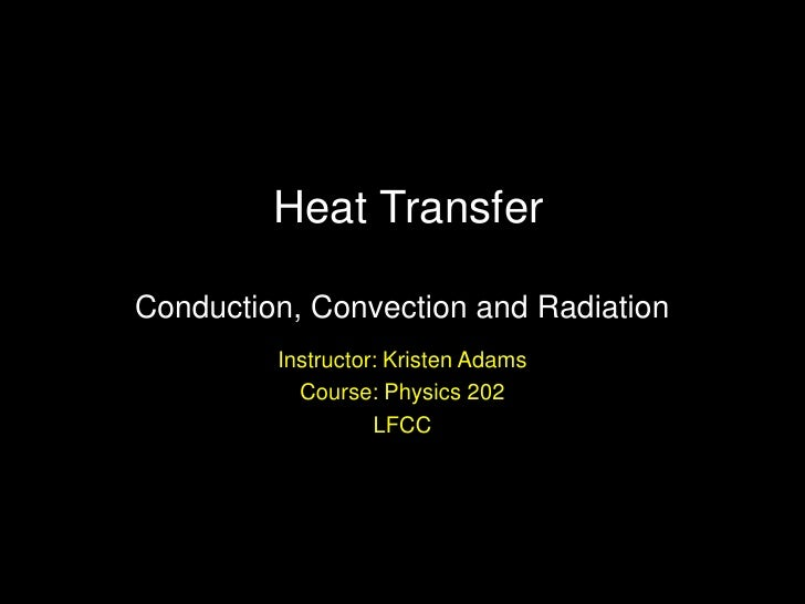 Heat Transfer Conduction, Convection and Radiation<br />Instructor: Kristen Adams<br />Course: Physics 202<br />LFCC<br />