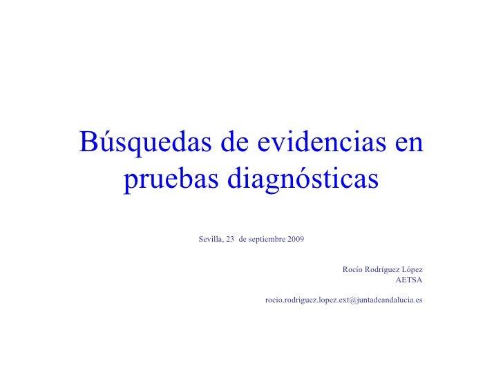Búsquedas de evidencias en pruebas diagnósticas Sevilla, 23  de septiembre 2009 Rocío Rodríguez López AETSA [email_address]