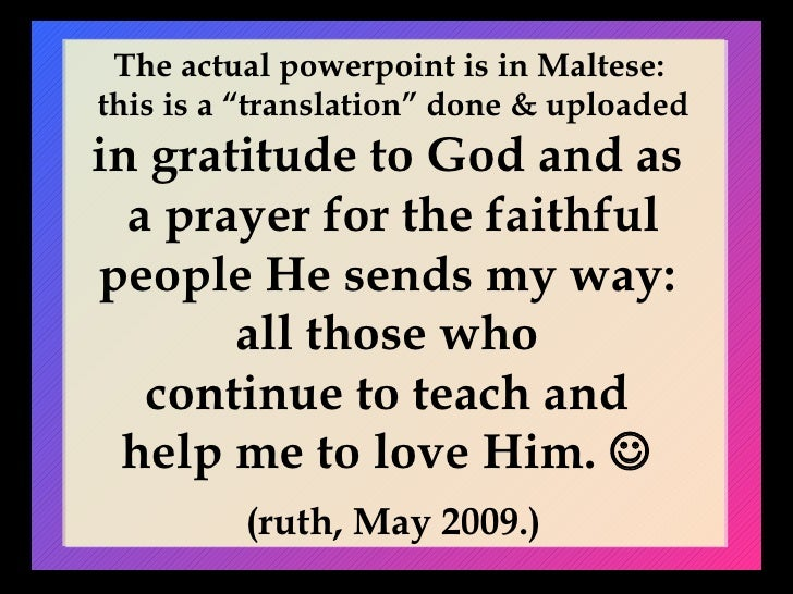 """The actual powerpoint is in Maltese:  this is a """"translation"""" done & uploaded in gratitude to God and as  a prayer for the..."""