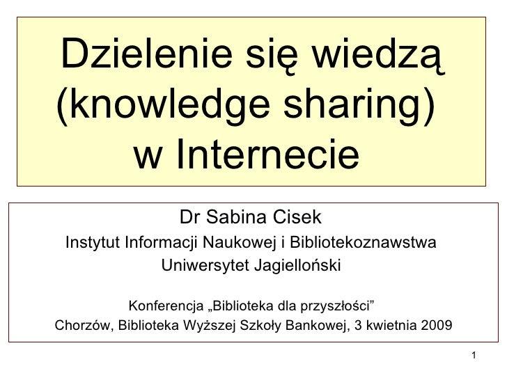 Dzielenie się wiedzą (knowledge sharing)  w Internecie   Dr Sabina Cisek  Instytut Informacji Naukowej i Bibliotekoznawstw...