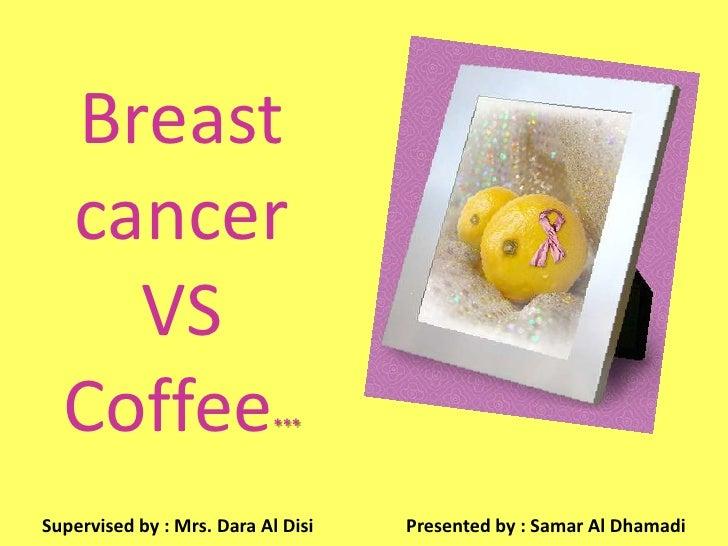 Breast   cancer     VS   Coffee*** Supervised by : Mrs. Dara Al Disi   Presented by : Samar Al Dhamadi