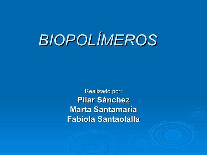 BIOPOLÍMEROS Realizado por: Pilar Sánchez Marta Santamaría Fabiola Santaolalla