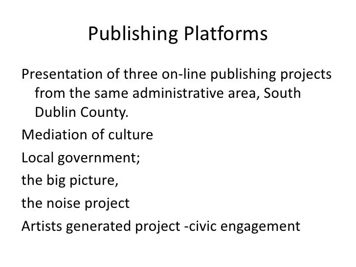 Publishing Platforms Presentation of three on-line publishing projects   from the same administrative area, South   Dublin...