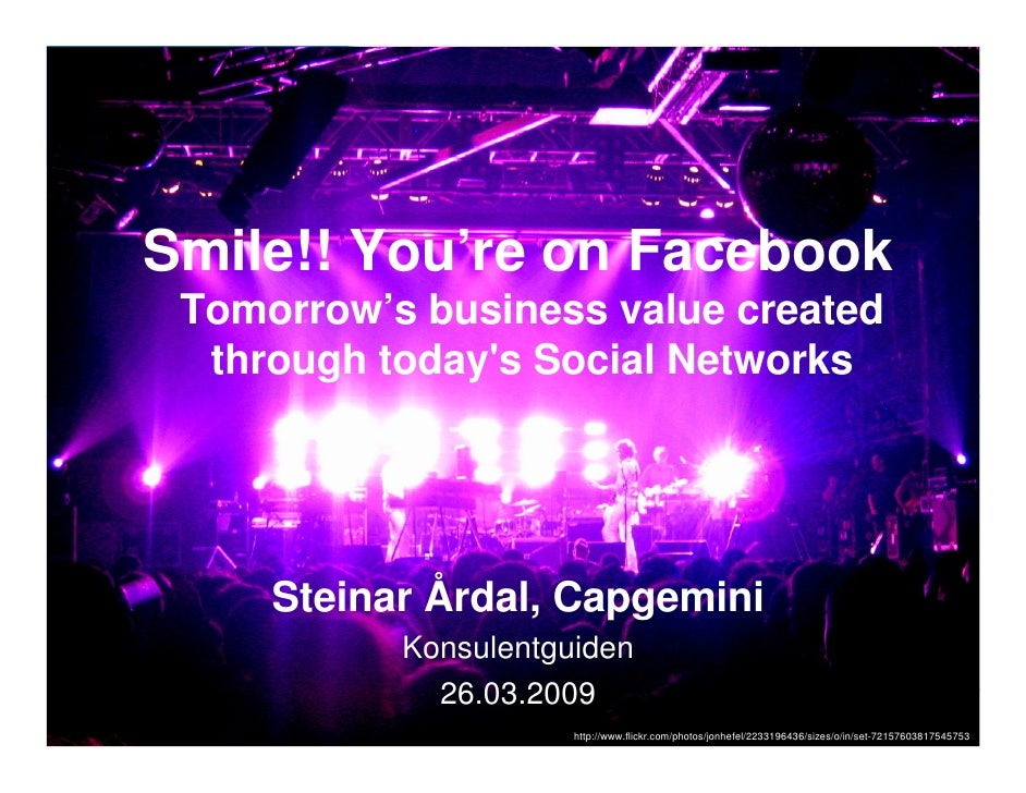 Smile!! You're on Facebook  Tomorrow's business value created   through today's Social Networks          Steinar Årdal, Ca...