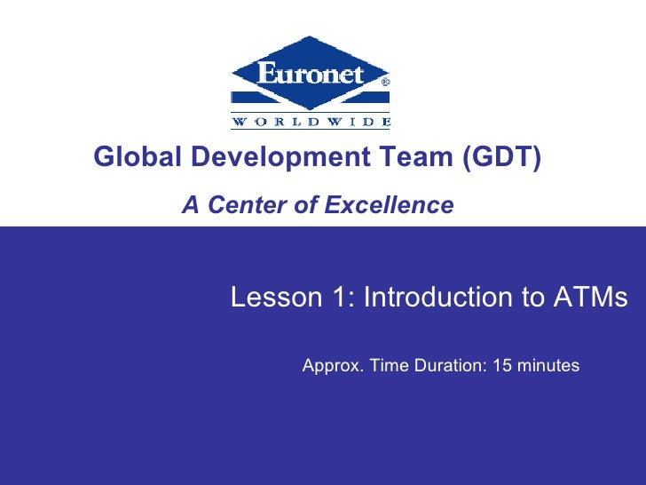 Global Development Team (GDT) A Center of Excellence Presentation Title Lesson 1: Introduction to ATMs Approx. Time Durati...