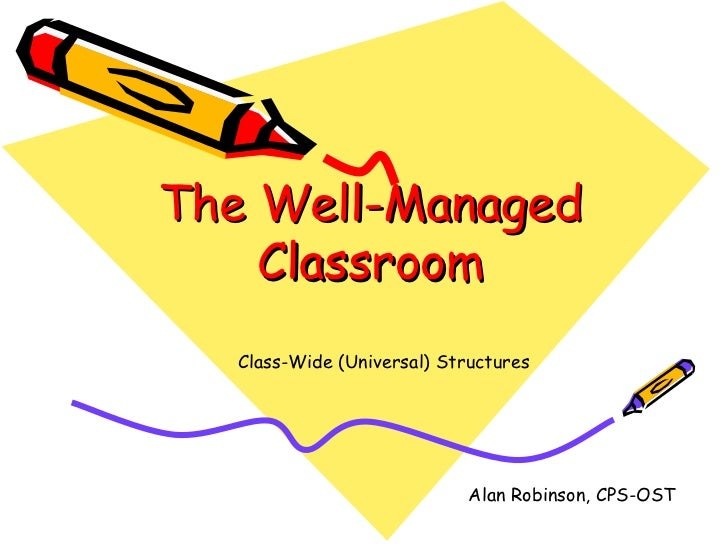 The Well-Managed    Classroom  Class-Wide (Universal) Structures                            Alan Robinson, CPS-OST