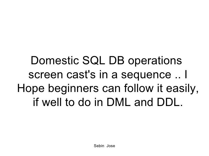 Domestic SQL DB operations  screen cast's in a sequence .. I Hope beginners can follow it easily, if well to do in DML and...