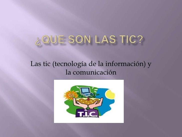 ¿Que son Las tic?<br />Las tic (tecnología de la información) y la comunicación <br />