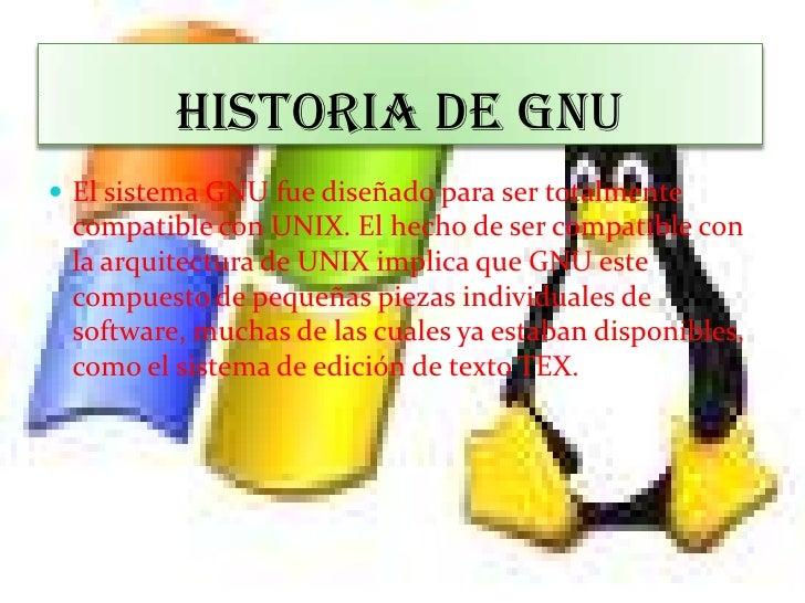 HISTORIA DE GNU<br />El sistema GNU fue diseñado para ser totalmente compatible con UNIX. El hecho de ser compatible con l...