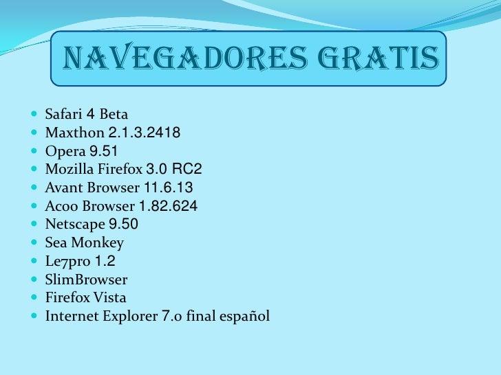 NAVEGADORES GRATIS<br />Safari 4 Beta<br />Maxthon 2.1.3.2418<br />Opera 9.51<br />Mozilla Firefox 3.0 RC2<br />Avant Brow...