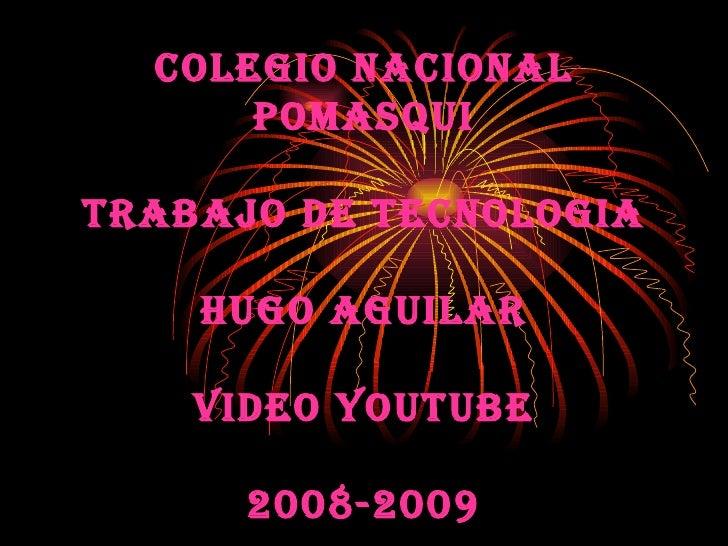 COLEGIO NACIONAL POMASQUI TRABAJO DE TECNOLOGIA HUGO AGUILAR VIDEO YOUTUBE 2008-2009