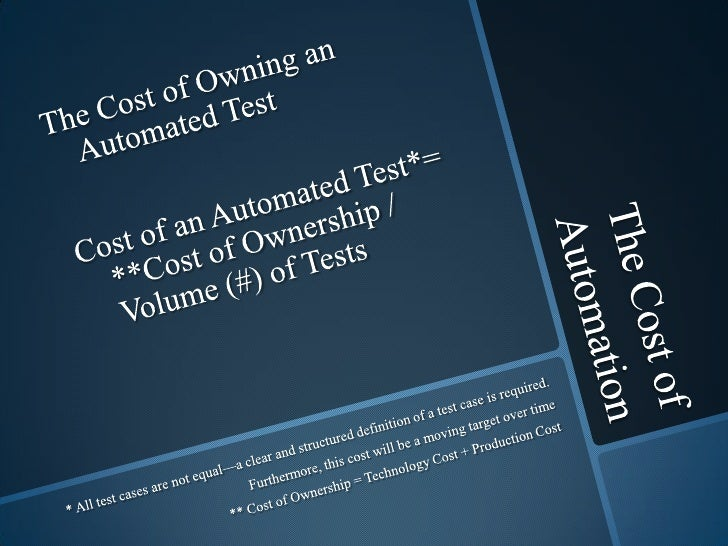 The Cost of Automation<br />The Cost of Owning an Automated Test<br />Cost of an Automated Test*= **Cost of Ownership / Vo...