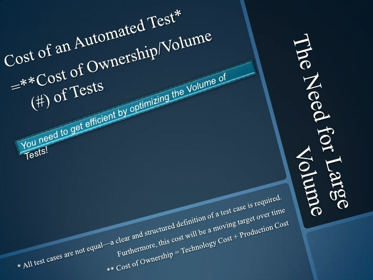 The Need for Large Volume <br />Cost of an Automated Test*<br />=**Cost of Ownership/Volume (#) of Tests<br />You need to...