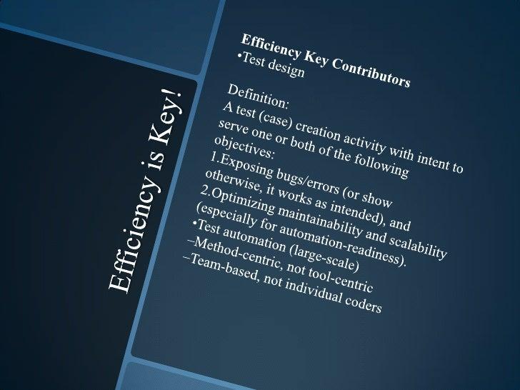 Efficiency is Key!<br />Efficiency Key Contributors<br />•Test design<br />Definition: <br />A test (case) creation activi...