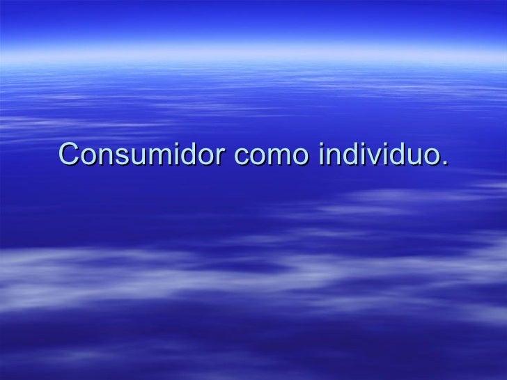 Consumidor como individuo.