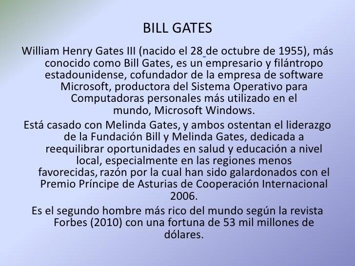BILL GATES<br />William Henry Gates III (nacido el 28de octubre de 1955), más conocido como Bill Gates, es un empresario y...