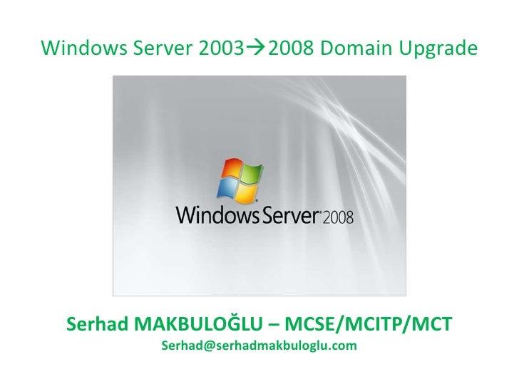 Windows Server 20032008 Domain Upgrade<br />Serhad MAKBULOĞLU – MCSE/MCITP/MCT<br />Serhad.Makbuloglu@cozumpark.com<br />