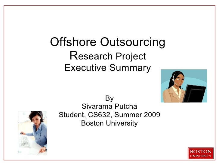 Offshore Outsourcing R esearch Project Executive Summary By Sivarama Putcha Student, CS632, Summer 2009 Boston University