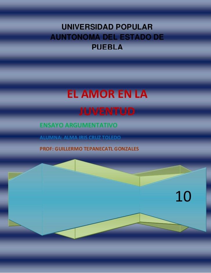UNIVERSIDAD POPULAR AUNTONOMA DEL ESTADO DE PUEBLA10EL AMOR EN LA JUVENTUDENSAYO ARGUMENTATIVOALUMNA: ALMA IRIS CRUZ TOLED...