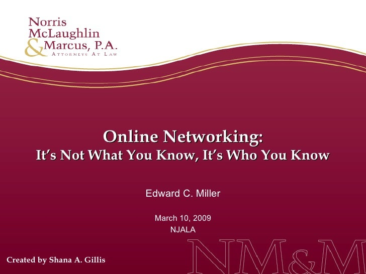 Online Networking: It's Not What You Know, It's Who You Know Edward C. Miller March 10, 2009 NJALA Created by Shana A. Gil...