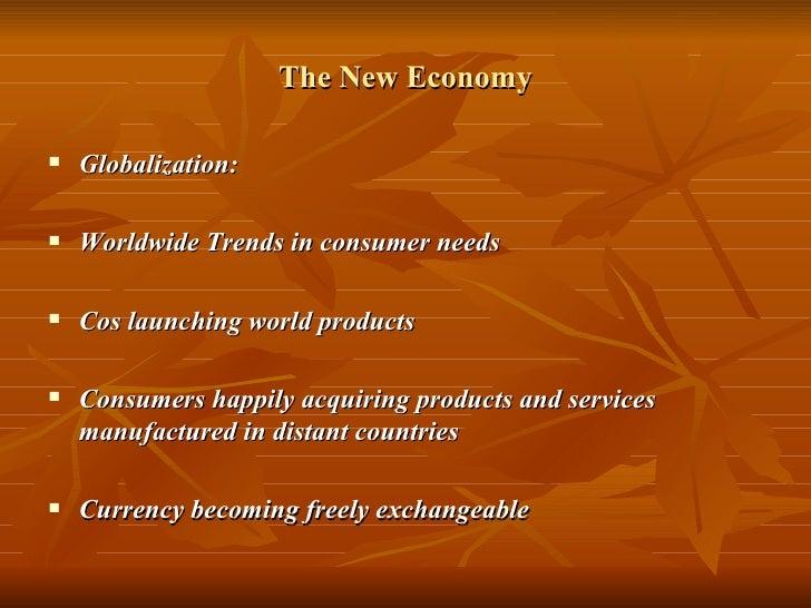 The New Economy <ul><li>Globalization: </li></ul><ul><li>Worldwide Trends in consumer needs </li></ul><ul><li>Cos launchin...