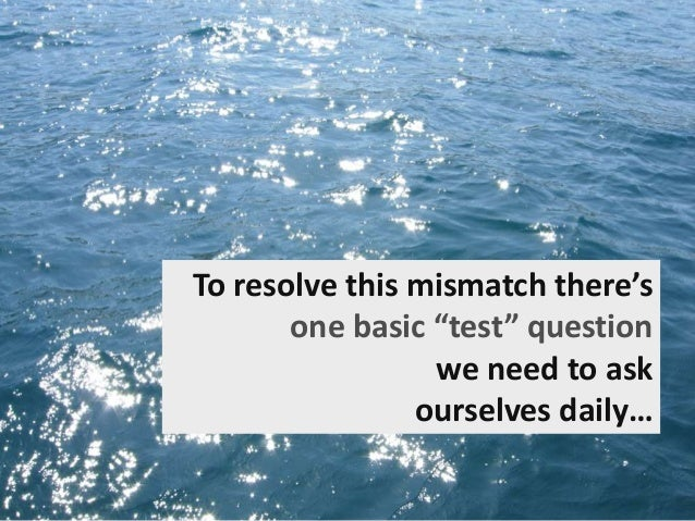 """To resolve this mismatch there's one basic """"test"""" question we need to ask ourselves daily…"""