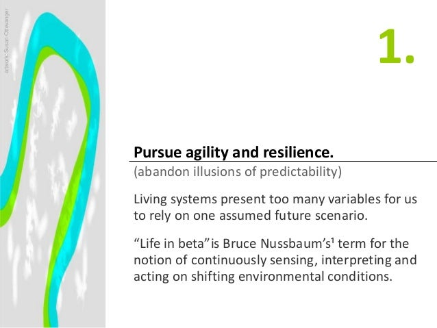 Pursue agility and resilience. (abandon illusions of predictability) Living systems present too many variables for us to r...