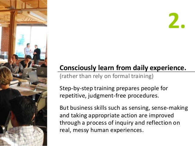 Consciously learn from daily experience. (rather than rely on formal training) Step-by-step training prepares people for r...