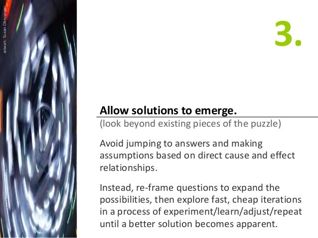 Allow solutions to emerge. (look beyond existing pieces of the puzzle) Avoid jumping to answers and making assumptions bas...