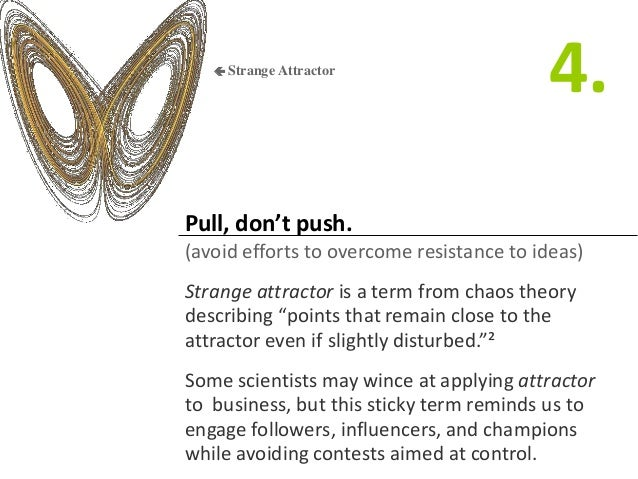Pull, don't push. (avoid efforts to overcome resistance to ideas) Strange attractor is a term from chaos theory describing...