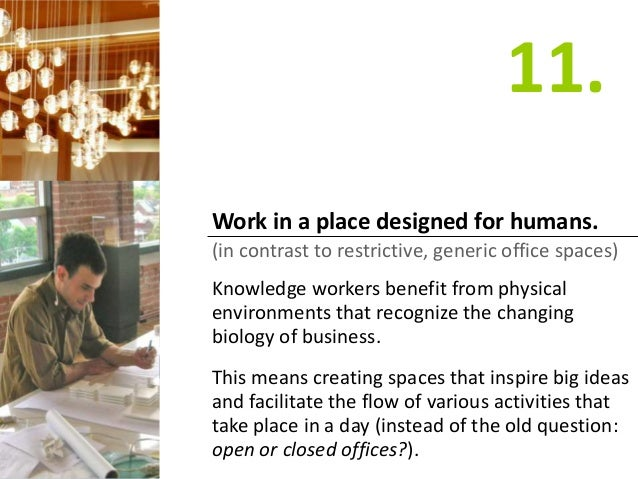 Work in a place designed for humans. (in contrast to restrictive, generic office spaces) Knowledge workers benefit from ph...