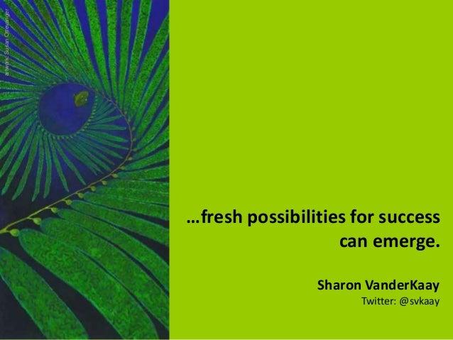 Sharon VanderKaay Twitter: @svkaay …fresh possibilities for success can emerge. artwork:SusanOttevanger